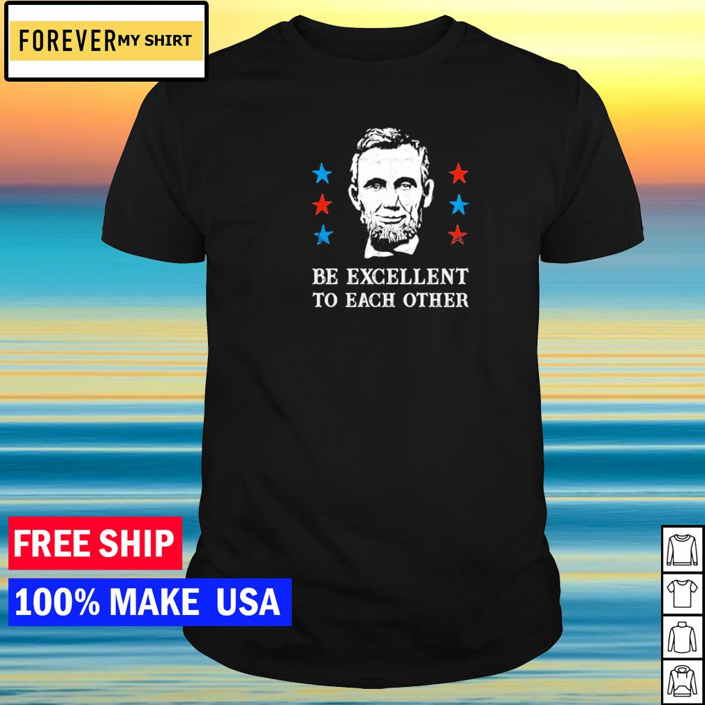 Abe Lincoln be excellent to each other shirt