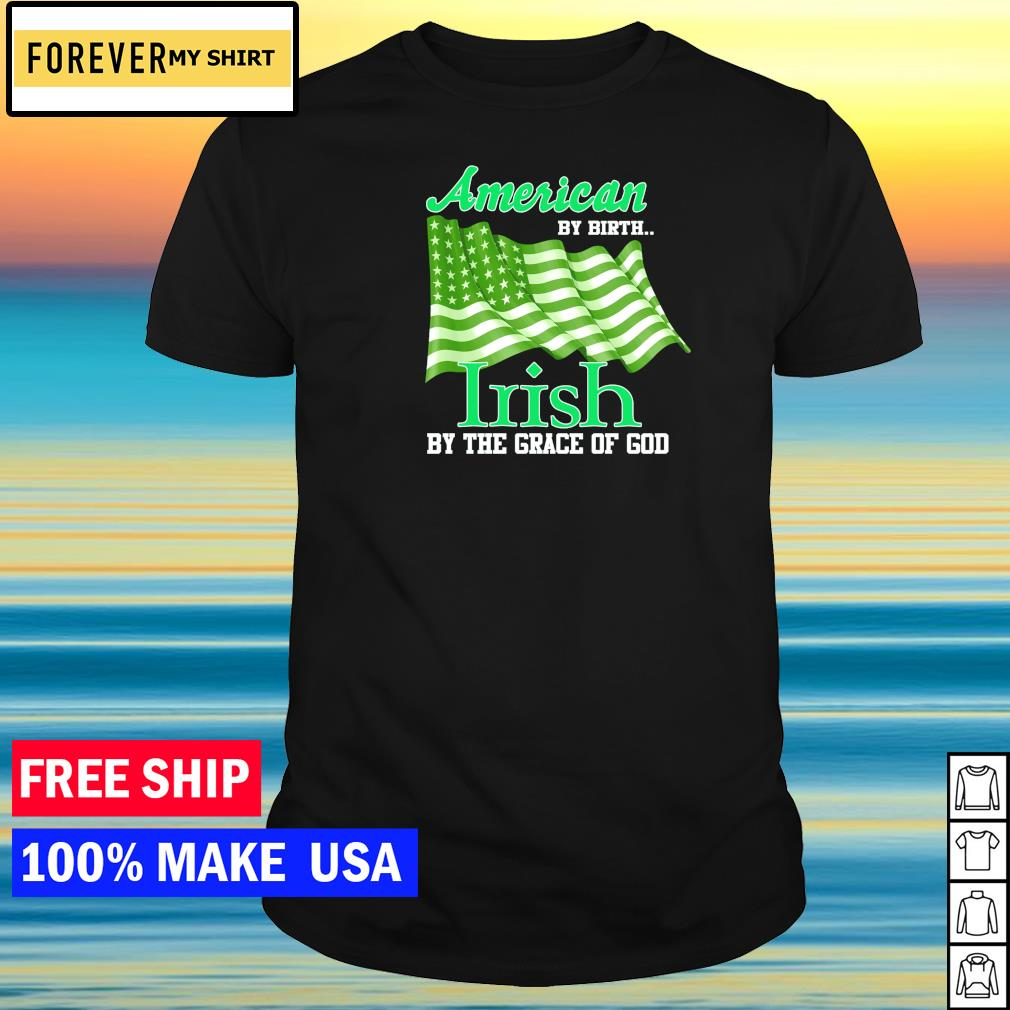American by birth Irish by the grace of God St Patrick's Day shirt