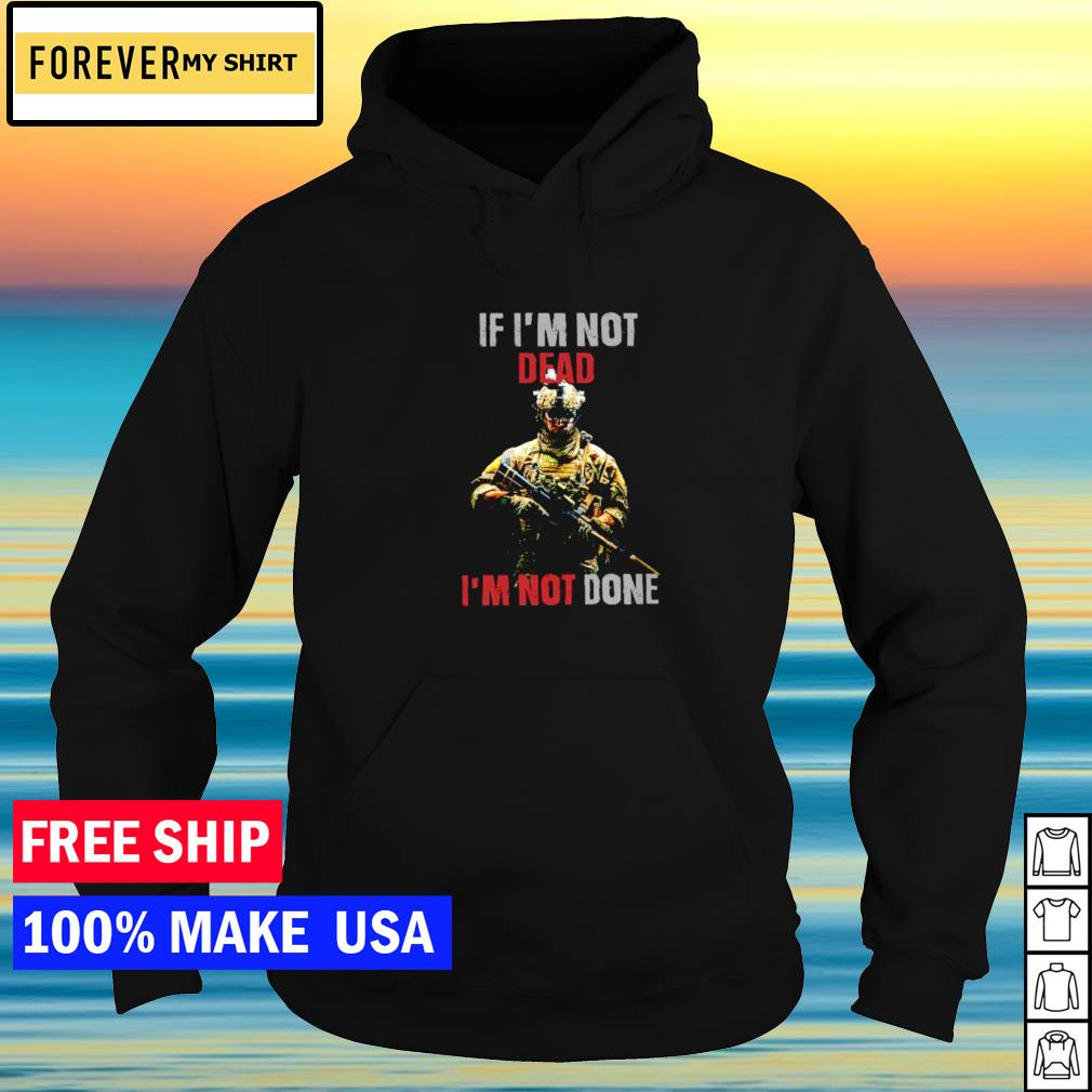 American soldier if I'm not dead I'm not done s hoodie