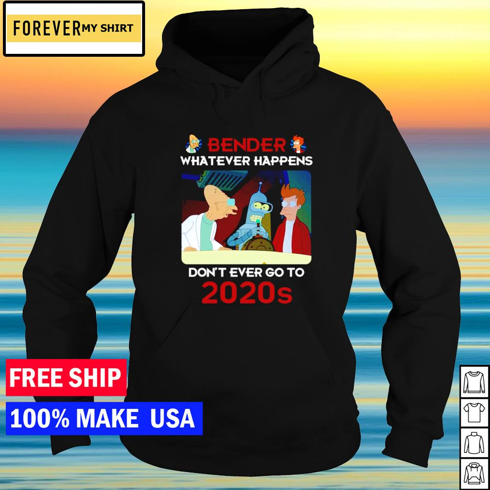 Bender whatever happens don't ever go to 2020s s hoodie