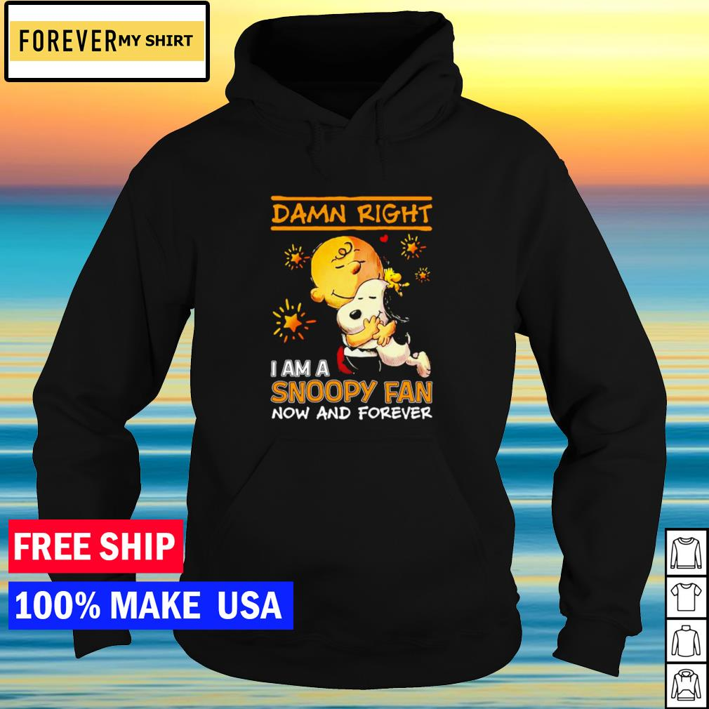 Damn right I am a Snoopy fan now and forever 2021 s hoodie