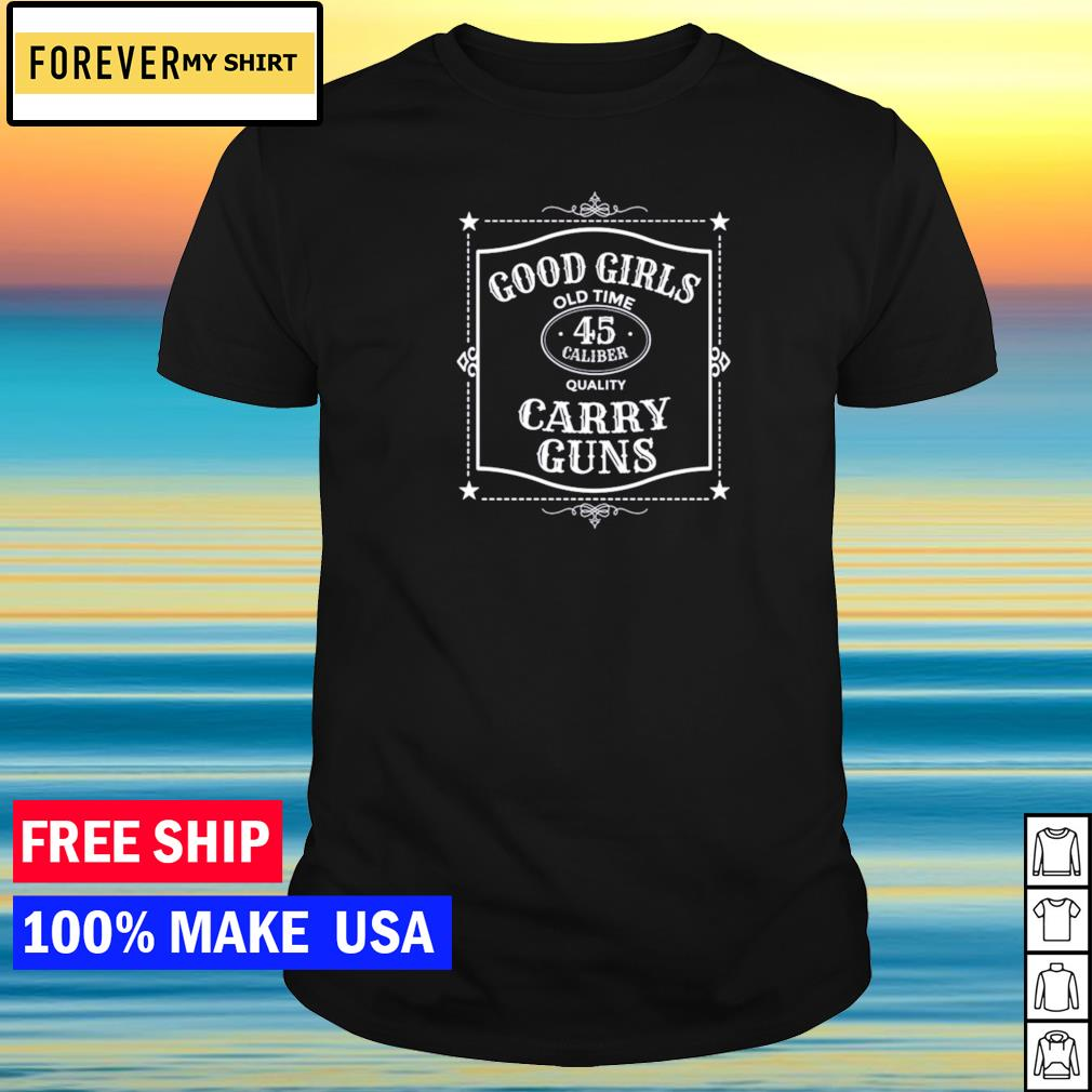 Good girls old time 45 caliber quality carry guns shirt