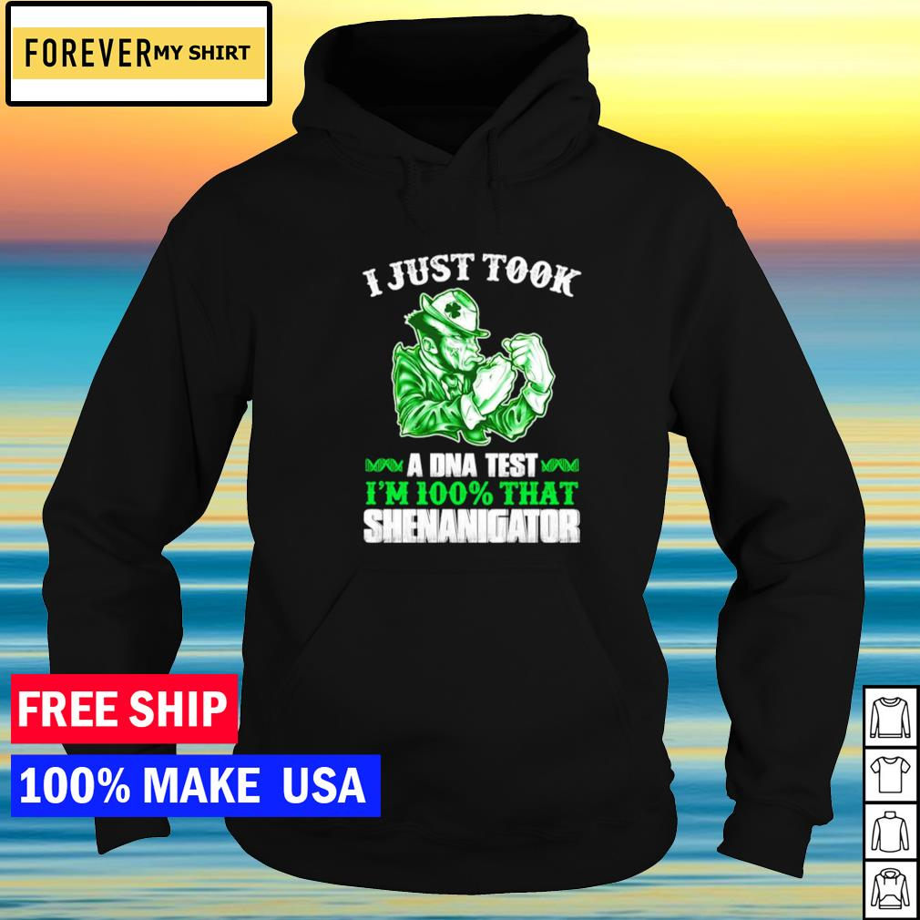 I just took a DNA test I'm 100% that shenanigator St Patrick's Day s hoodie