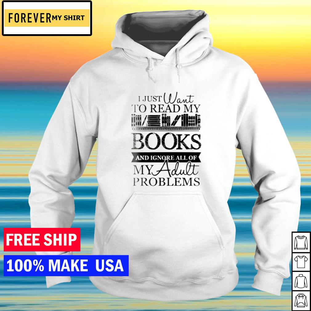 I just want to read my books and ignore all of my adult problems s hoodie