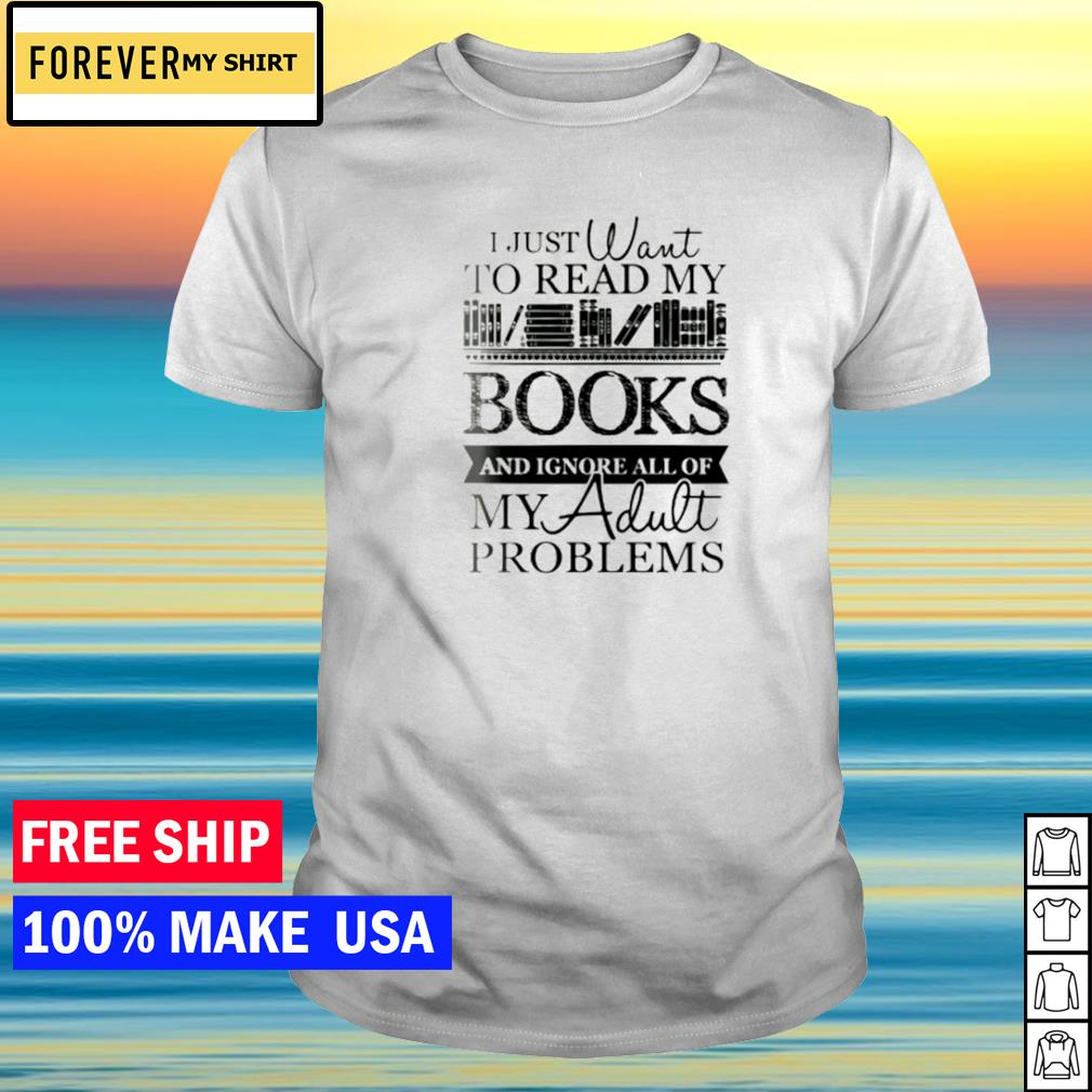 I just want to read my books and ignore all of my adult problems shirt