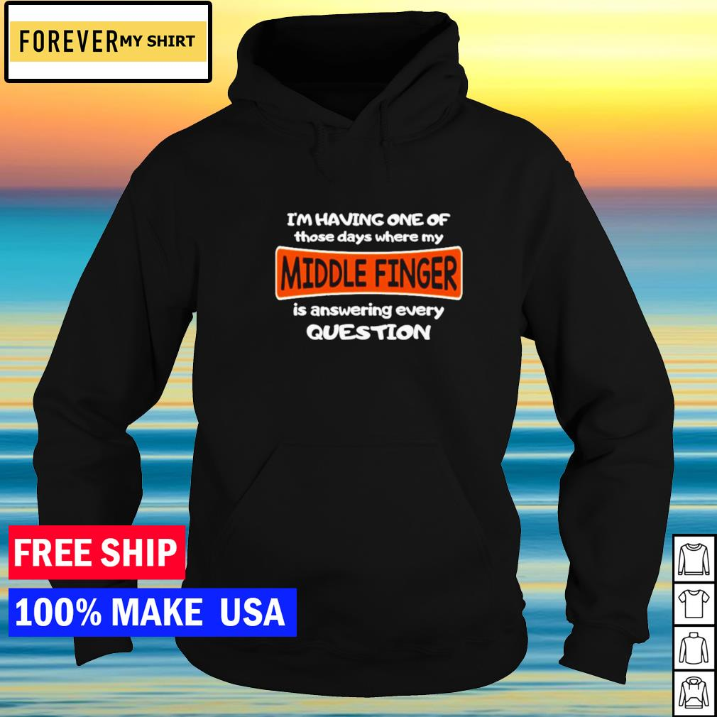 I'm having one of those days where my middle finger is answering every question s hoodie