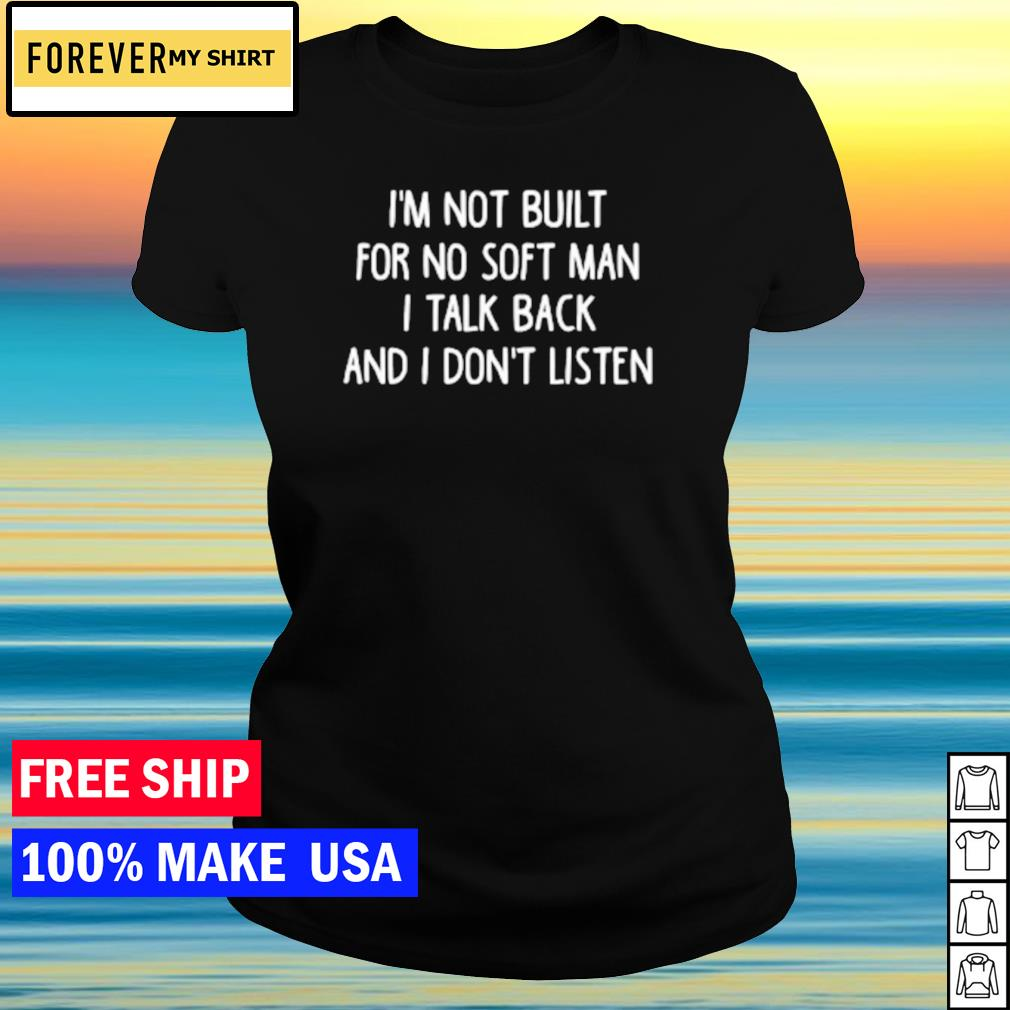 I'm not built for no soft man I talk back and I don't listen s ladies tee