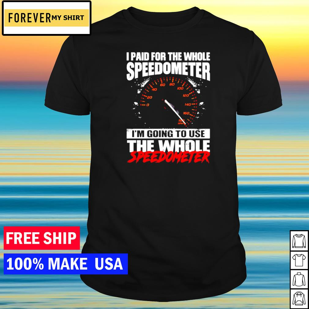 I paid for the whole speedometer I'm going to use the whole speedometer shirt