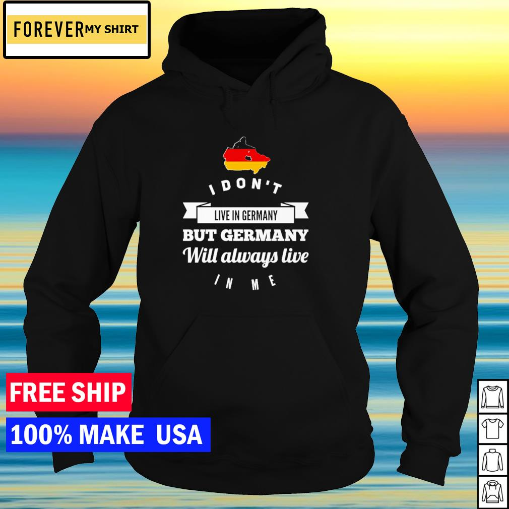 I don't live in Germany but Germany will always live in me s hoodie