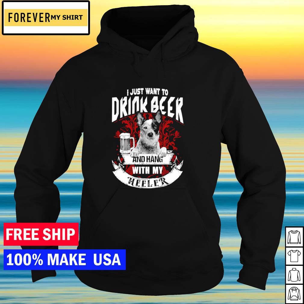 I just want to drink beer and hang with my Heeler dog s hoodie