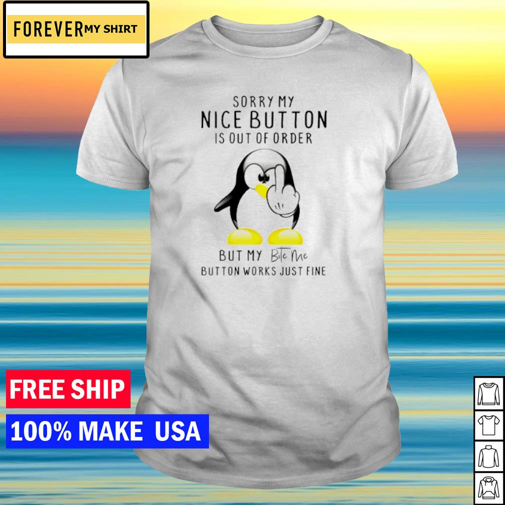 Penguin sorry my nice button is out of order but my bite me button works just fine shirt