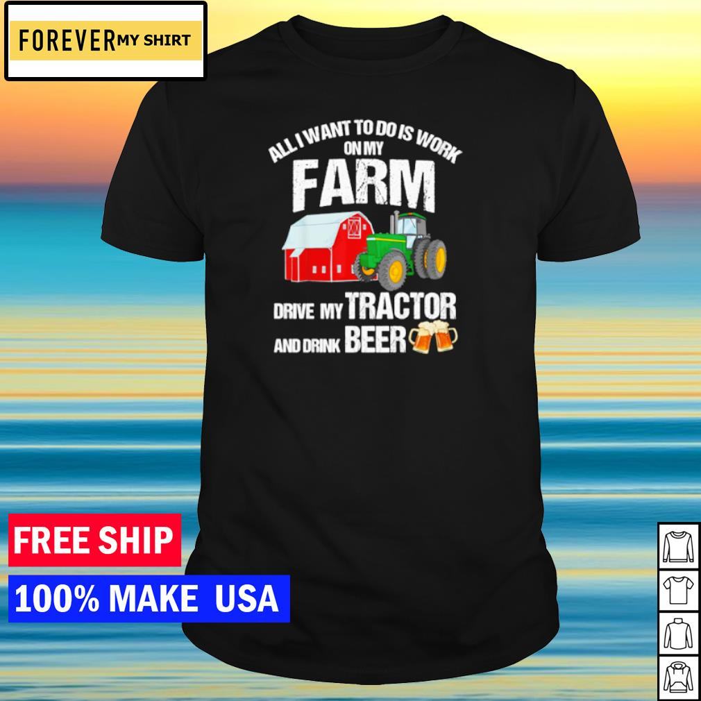 All I want to do is work on my farm drive my tractor and drink beer shirt