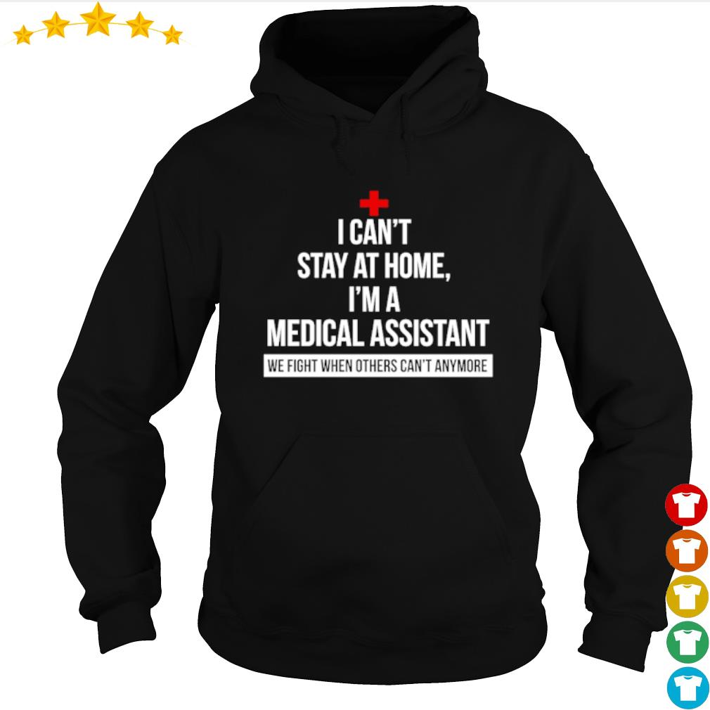 I can't stay at home I'm am Medical Assistant we fight when others can't anymore s hoodie