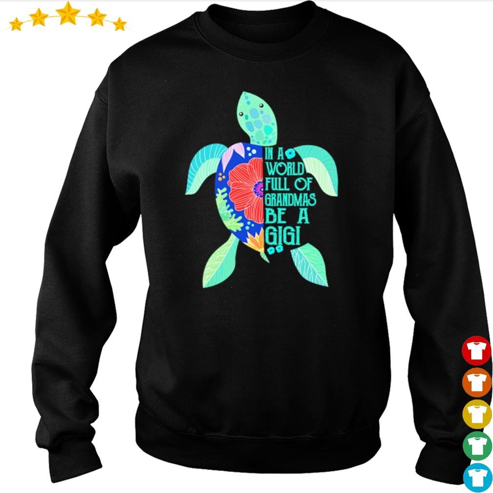 Turtle in a world full of Grandmas be a Gigi s sweater