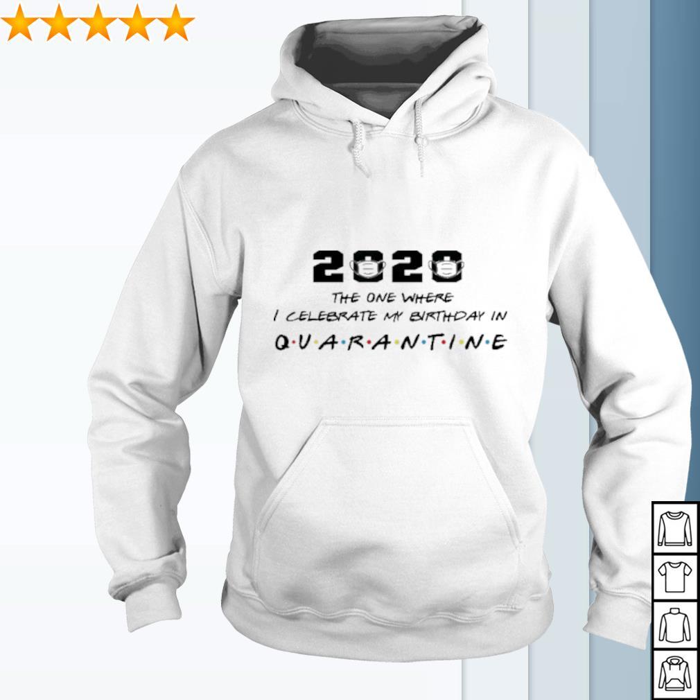 2020 the one where I celebrate my birthday in quarantine s hoodie