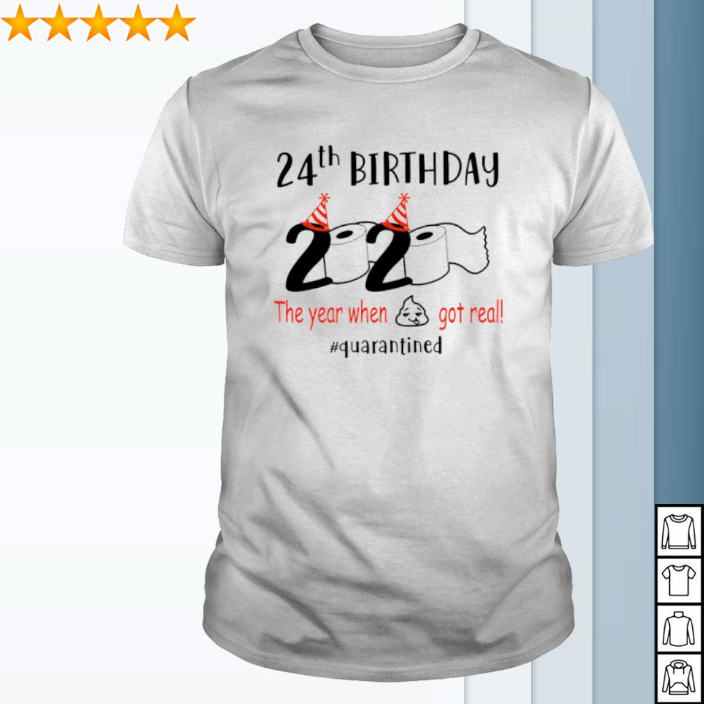 24th Birthday 2020 the year when shit got real quarantined shirt