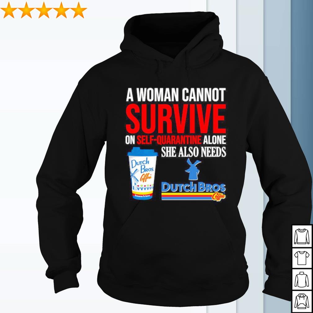 A woman cannot survive on self quarantine alone she also needs Dutch Bros s hoodie