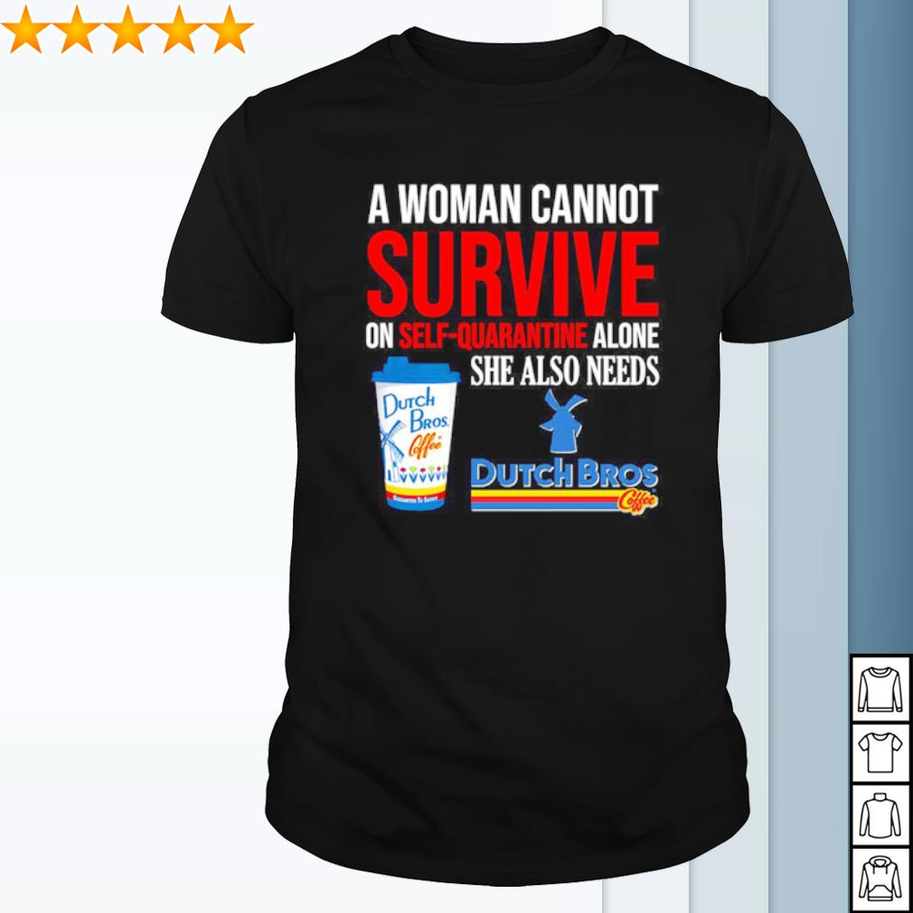 A woman cannot survive on self quarantine alone she also needs Dutch Bros shirt