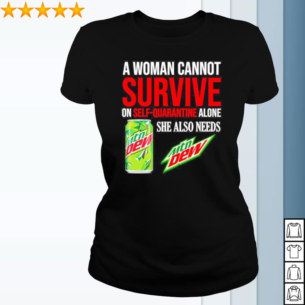 A woman cannot survive on self quarantine alone she also needs Mtn Dew s ladies-tee