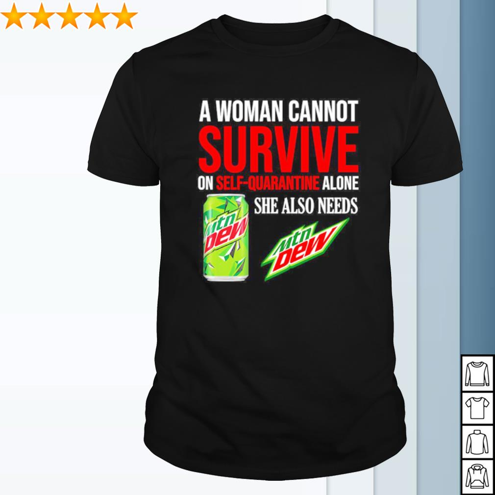 A woman cannot survive on self quarantine alone she also needs Mtn Dew shirt