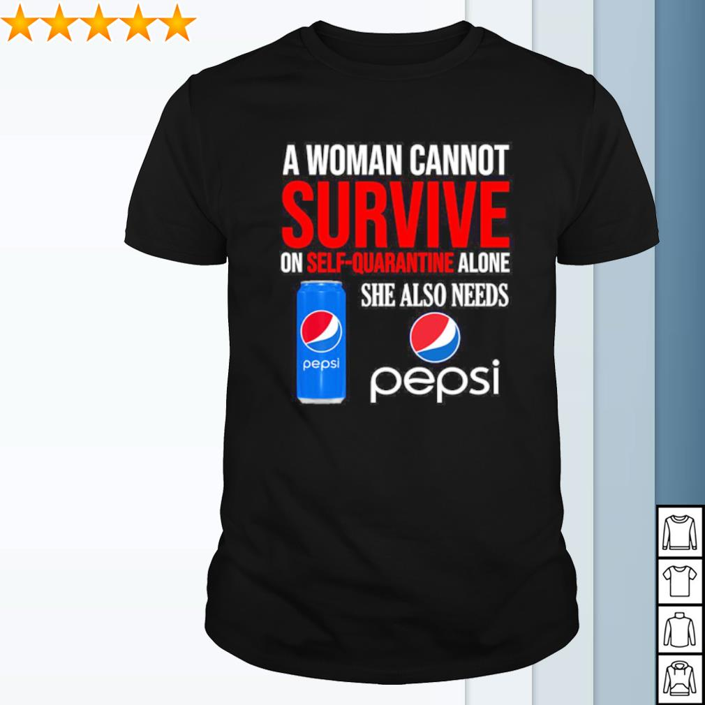 A woman cannot survive on self quarantine alone she also needs Pepsi shirt