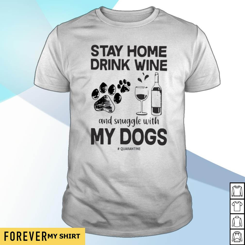Stay home drink wine and snuggle with my dogs shirt