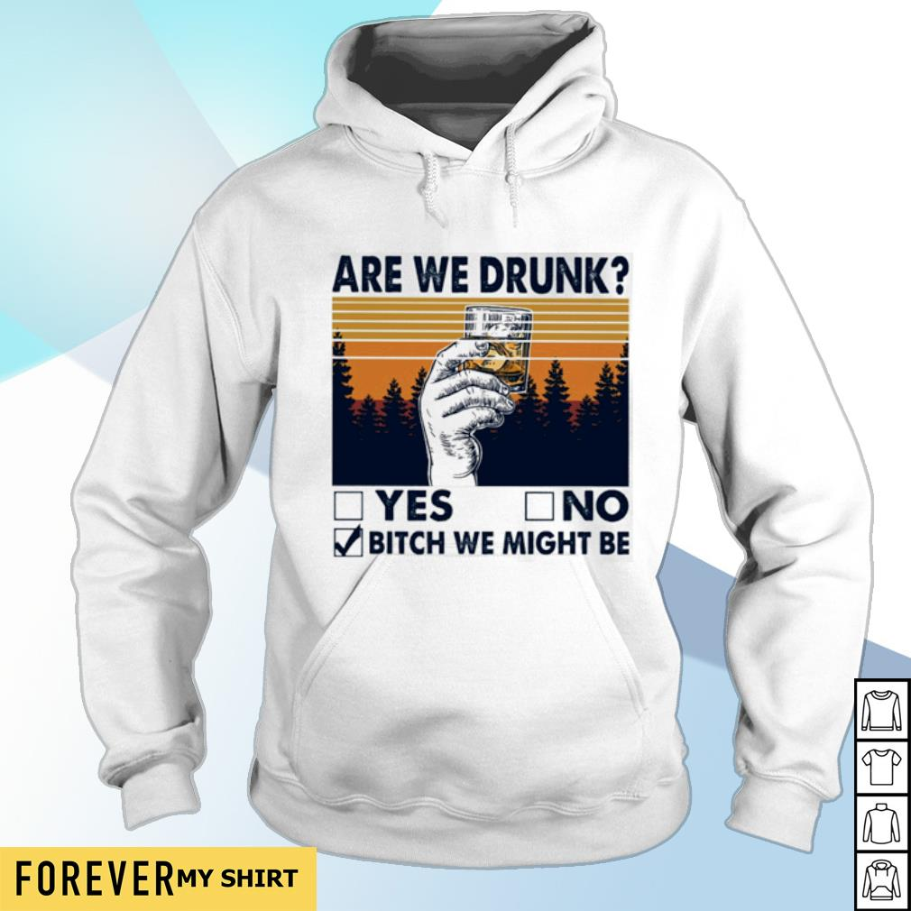 Are we drunk yes no bitch we might be vintage s hoodie
