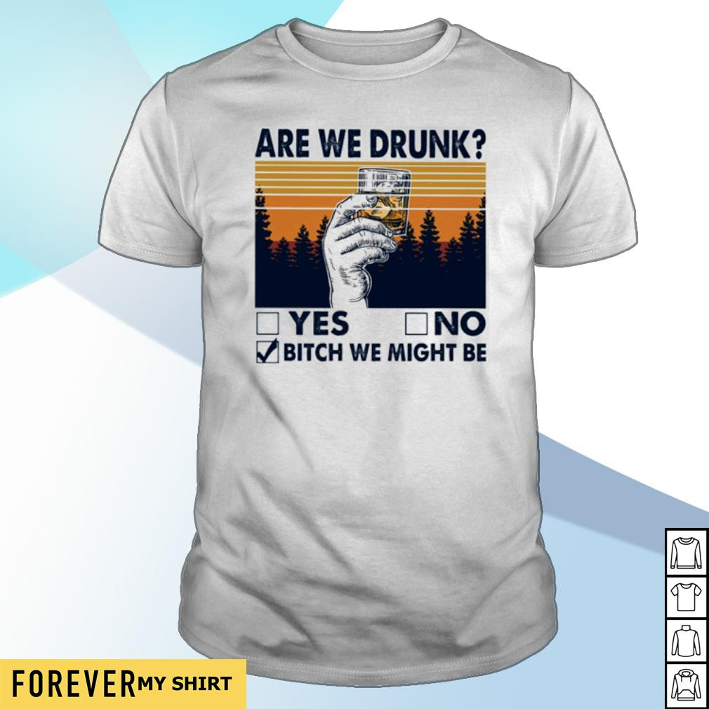 Are we drunk yes no bitch we might be vintage shirt