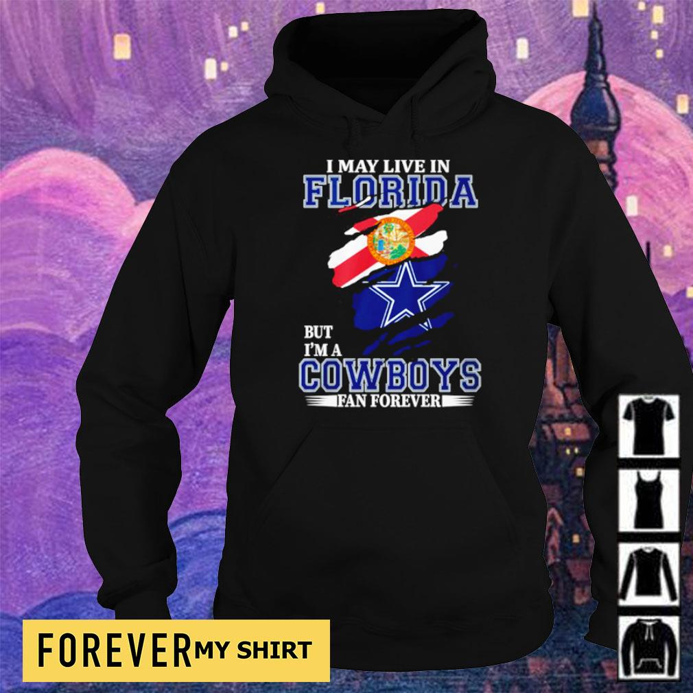 I may live in Florida but I'm a Dallas Cowboys fan forever s hoodie