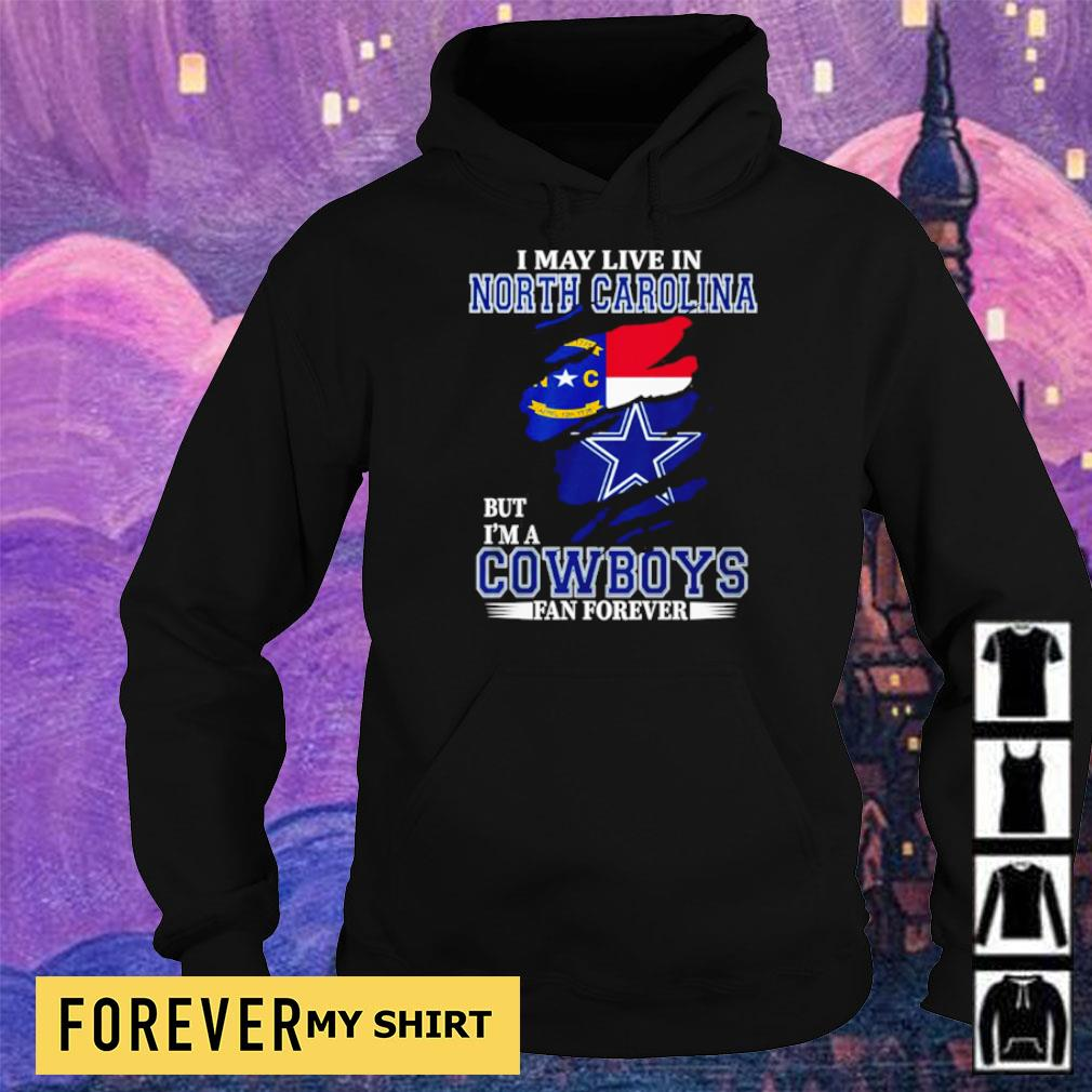 I may live in North Carolina but I'm a Dallas Cowboys fan forever s hoodie