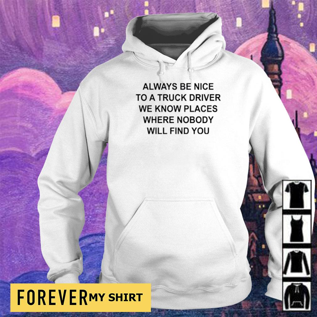 Always be nice to a truck driver we know places where nobody will find you s hoodie