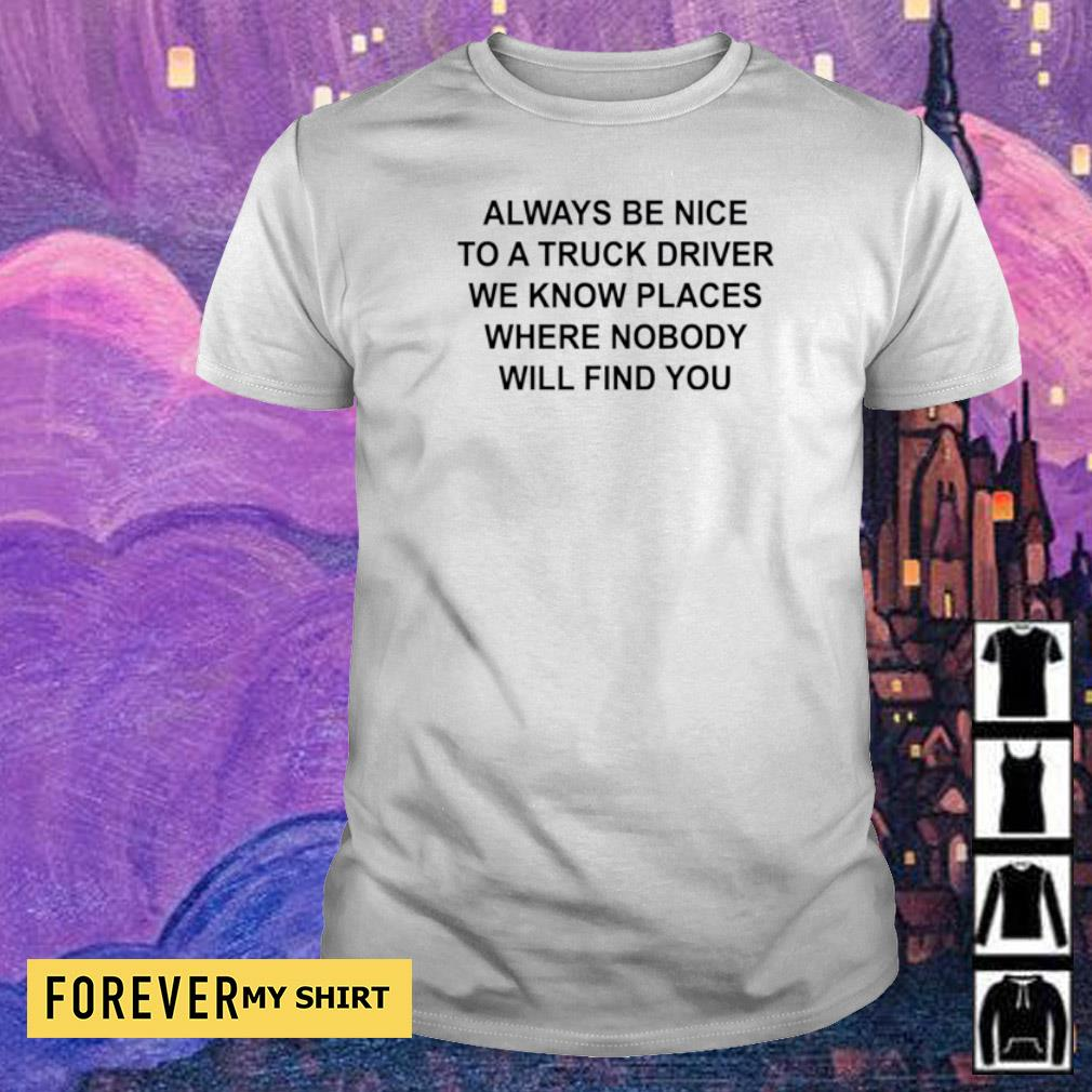 Always be nice to a truck driver we know places where nobody will find you shirt