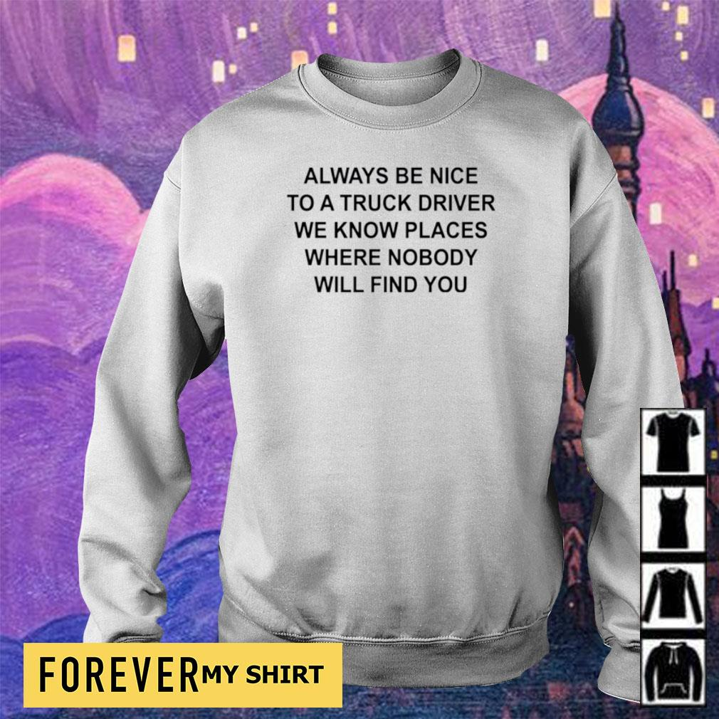 Always be nice to a truck driver we know places where nobody will find you s sweater