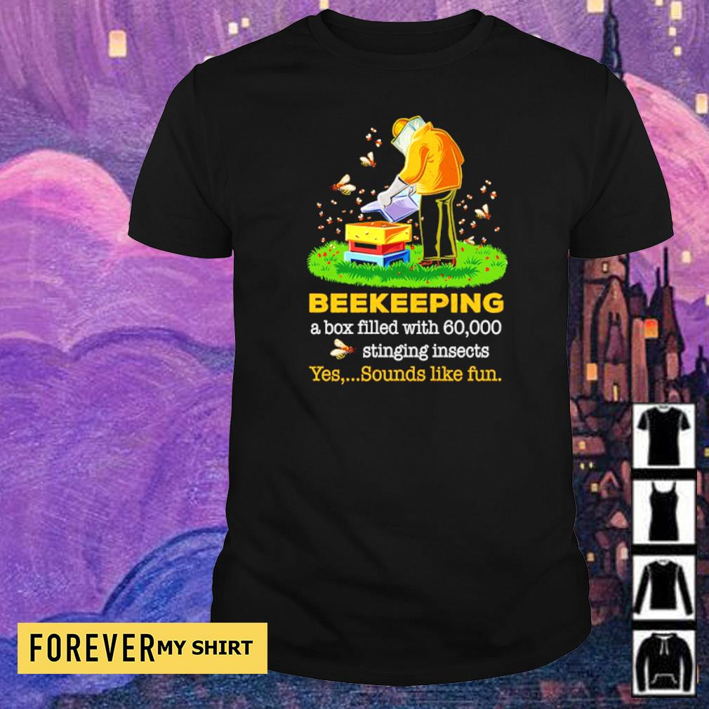 Beekeeping a box filled with 60000 stinging insects yes sound like fun shirt