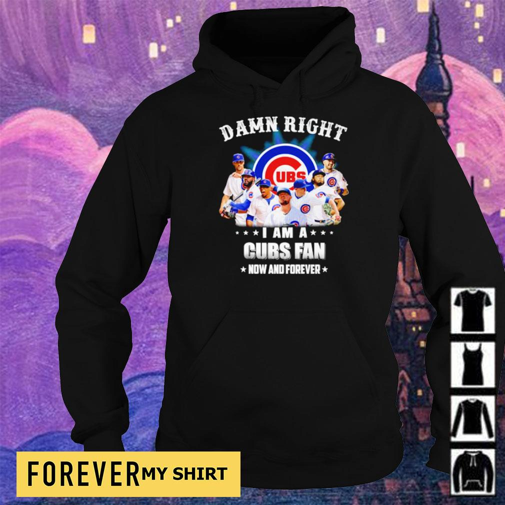 Damn right I am a Chicago Cubs fan now and forever s hoodie