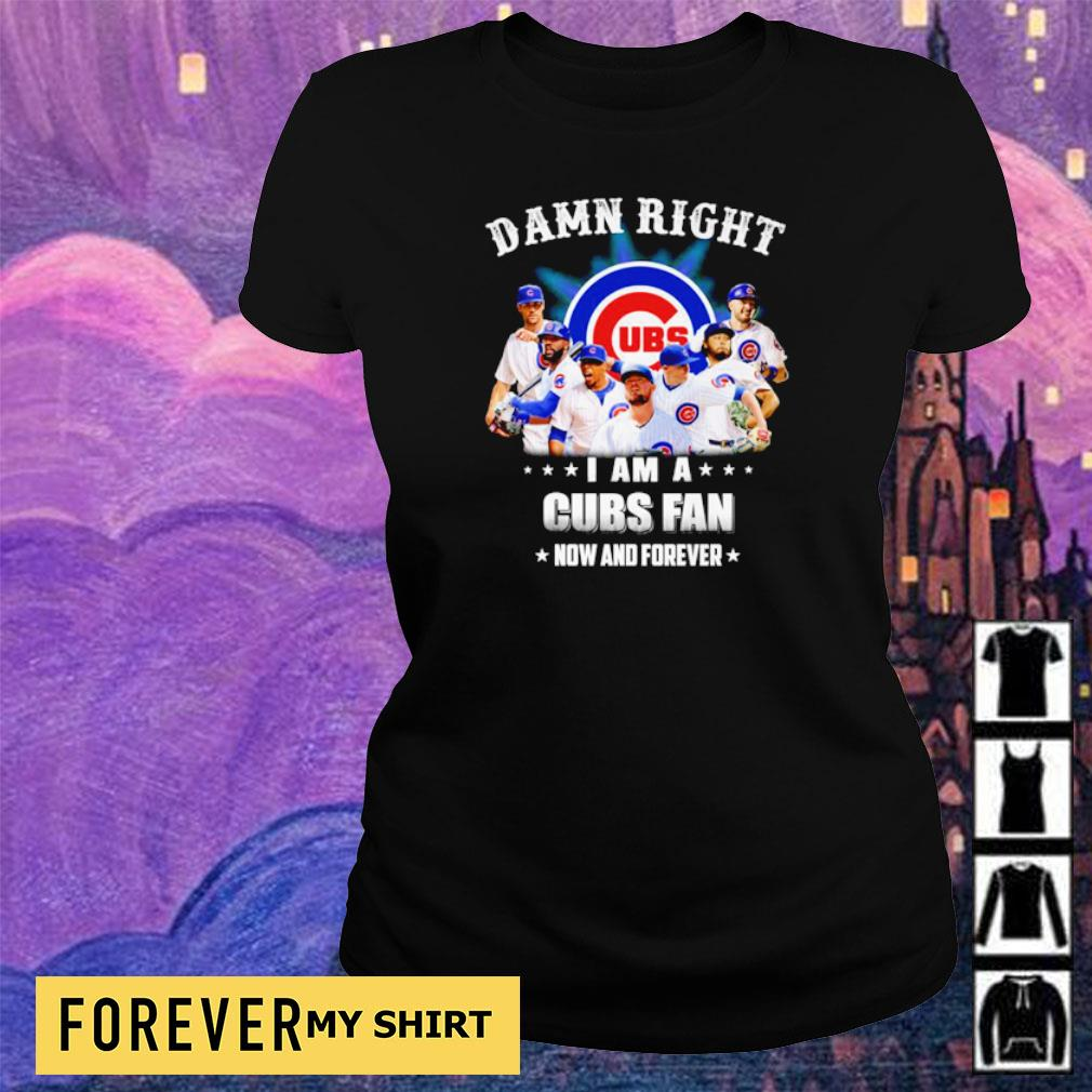 Damn right I am a Chicago Cubs fan now and forever s ladies tee