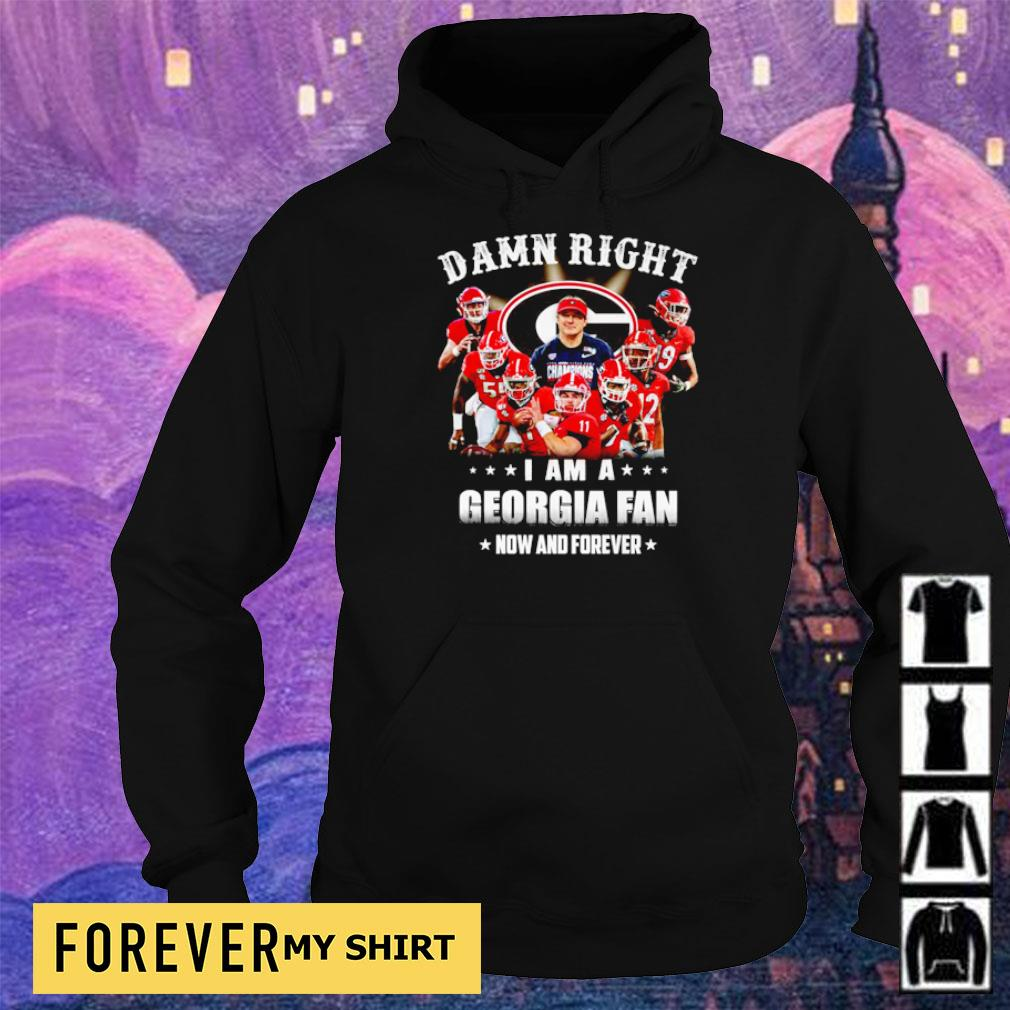 Damn right I am a Georgia fan now and forever s hoodie
