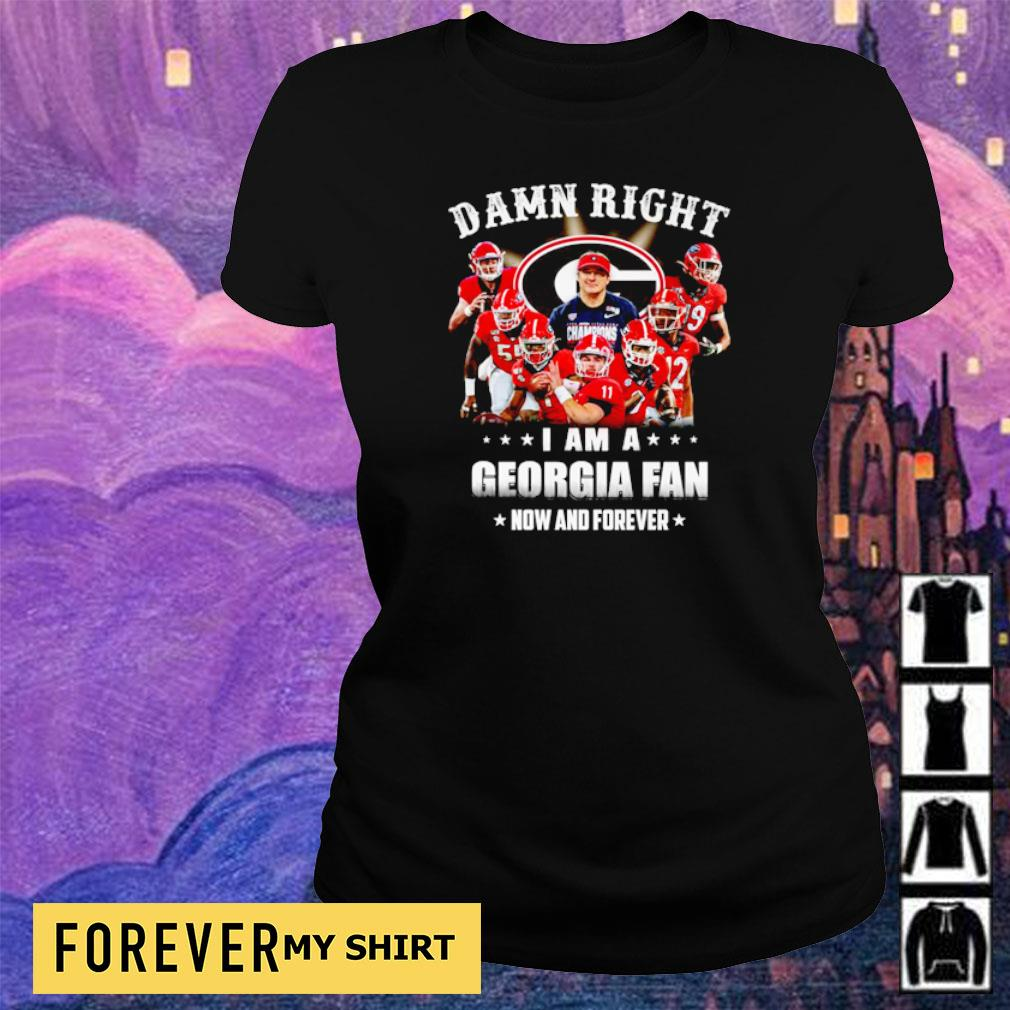 Damn right I am a Georgia fan now and forever s ladies tee