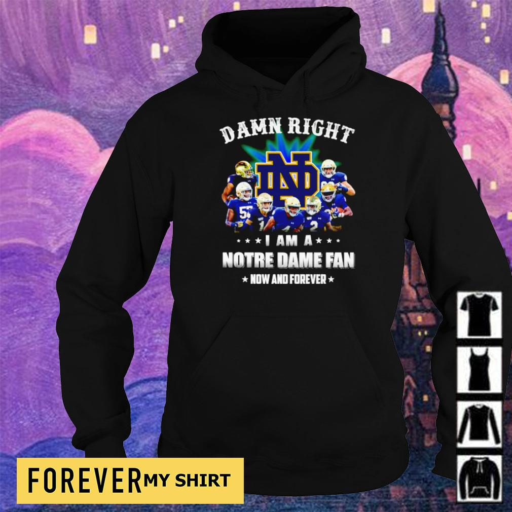 Damn right I am a Notre Dame fan now and forever s hoodie