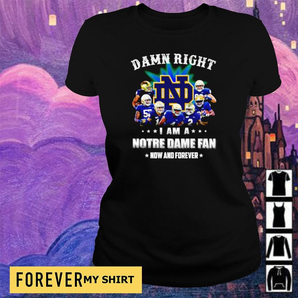 Damn right I am a Notre Dame fan now and forever s ladies tee