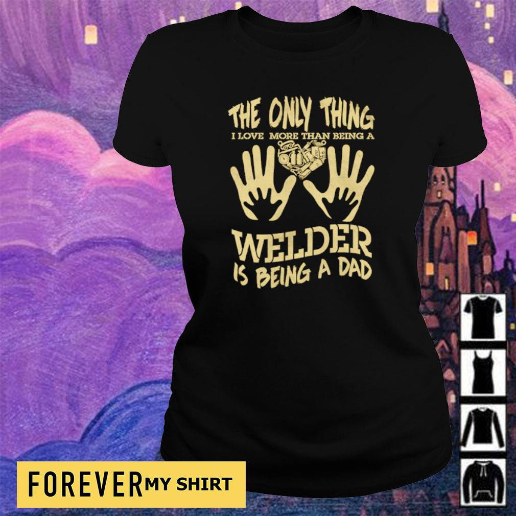 The only thing I love more than being a Welder is being a dad s ladies tee