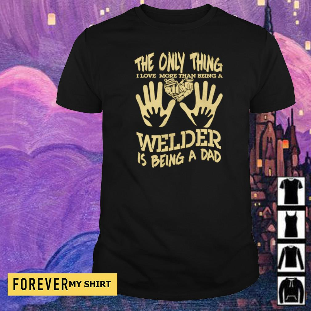 The only thing I love more than being a Welder is being a dad shirt