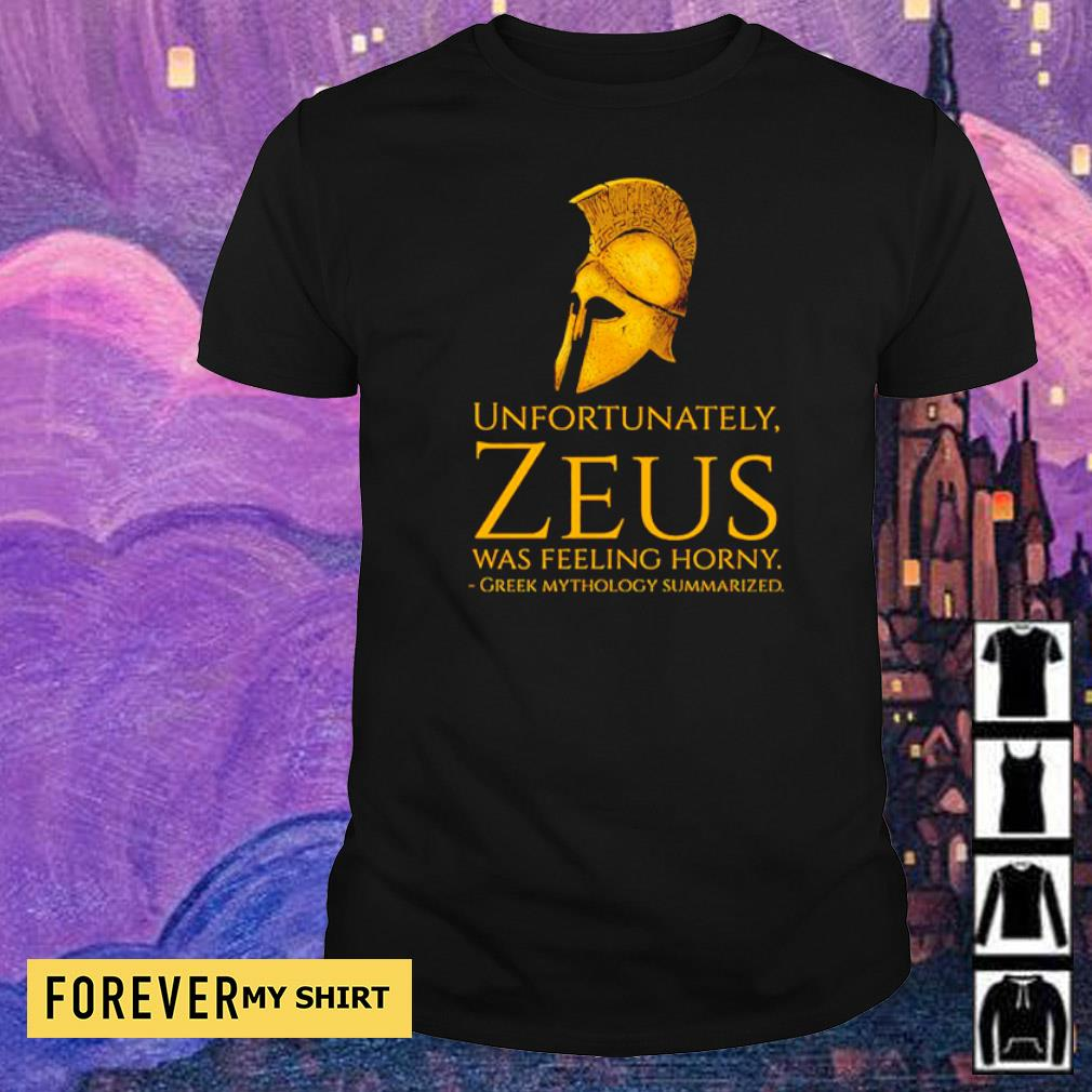 Unfortunately Zeus was feeling horny greek mythology summarized shirt
