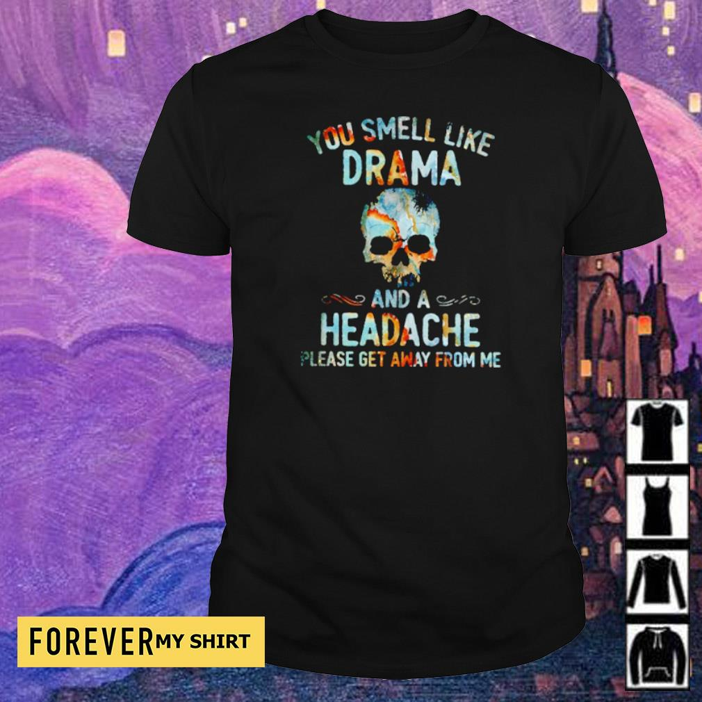 You smell like drama and a headache lease get away from me shirt