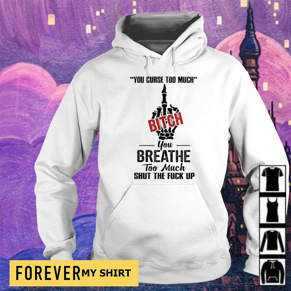 Your curse too much Bitch you breathe too much shut the fuck up s hoodie