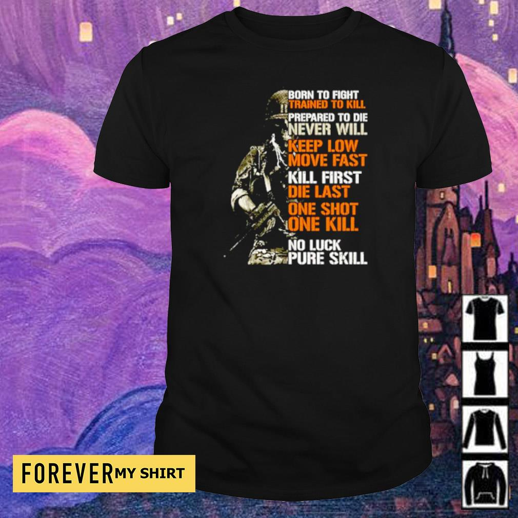 Born to fight trained to kill prepared to die never will keep low move fast shirt