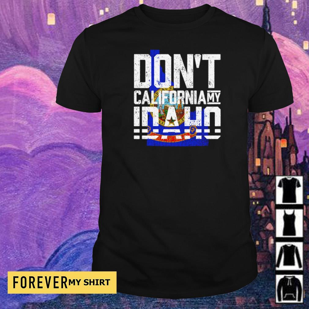 Don't California my Idaho shirt