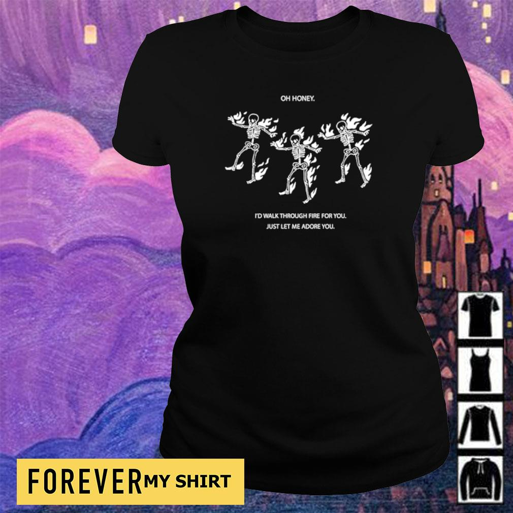 Skeleton oh honey I'd walk through fire for you just let me adore you s ladies tee
