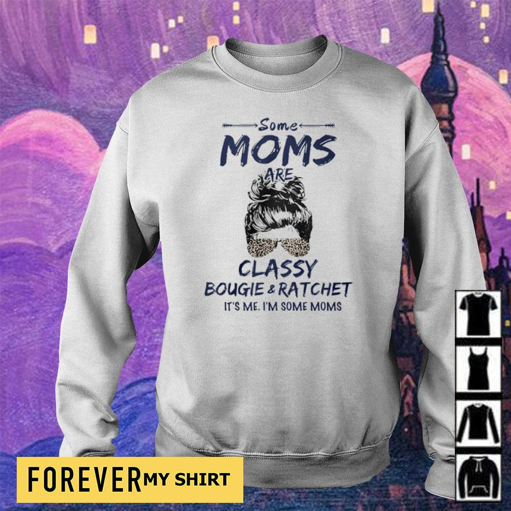 Some moms are classy bougie and ratchet it's me I'm some moms s sweater