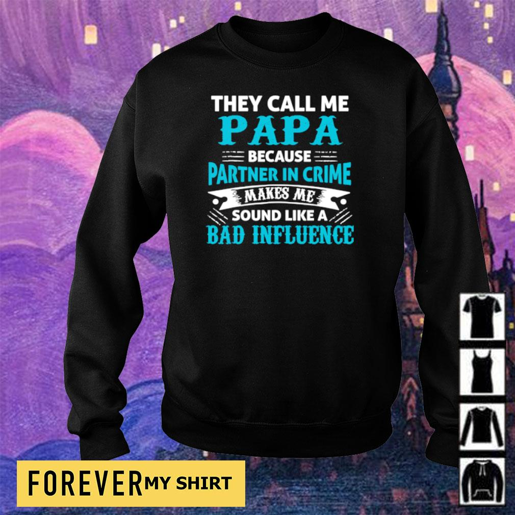 They call me papa because partner in crime makes me sould like a bad infuluence s sweater